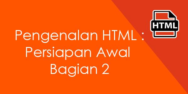 Pengenalan HTML : Persiapan Awal Bagian 2